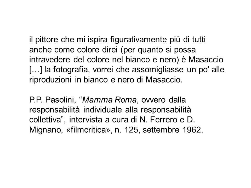 il pittore che mi ispira figurativamente più di tutti anche come colore direi (per quanto si possa intravedere del colore nel bianco e nero) è Masaccio […] la fotografia, vorrei che assomigliasse un po' alle riproduzioni in bianco e nero di Masaccio.